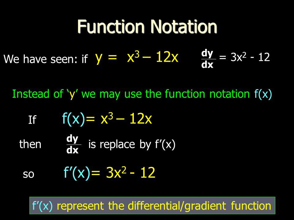 Function Notation y = x3 – 12x f(x)= x3 – 12x f'(x)= 3x2 - 12