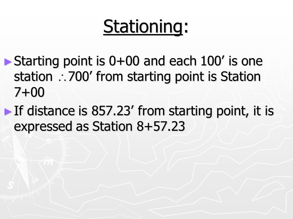 Stationing: Starting point is 0+00 and each 100' is one station 700' from starting point is Station 7+00.