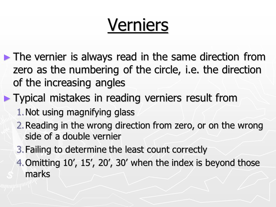 Verniers The vernier is always read in the same direction from zero as the numbering of the circle, i.e. the direction of the increasing angles.