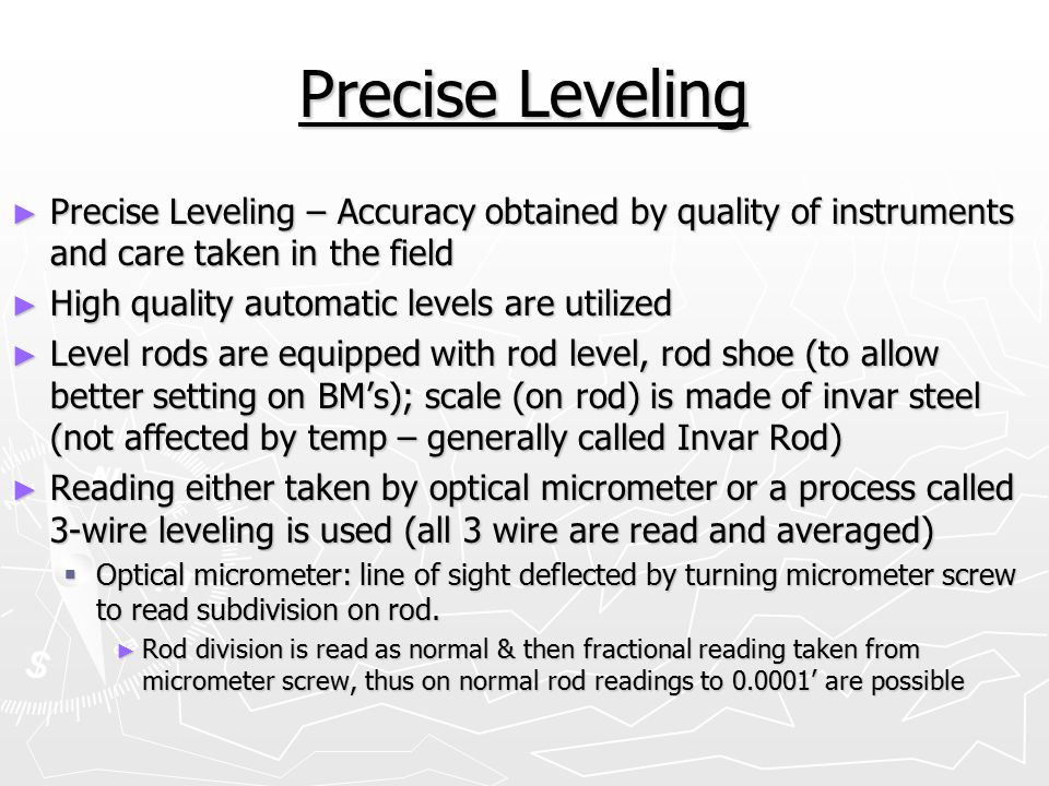 Precise Leveling Precise Leveling – Accuracy obtained by quality of instruments and care taken in the field.