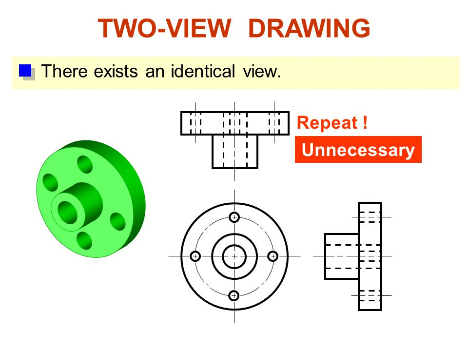 TWO-VIEW DRAWING There exists an identical view. Repeat ! Unnecessary