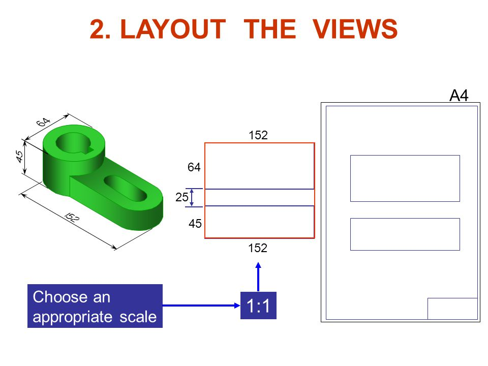 2. LAYOUT THE VIEWS 1:1 A4 Choose an appropriate scale 152 64 25 45