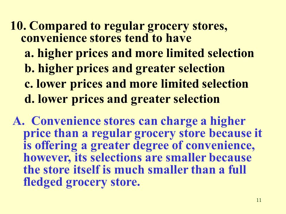 10. Compared to regular grocery stores, convenience stores tend to have