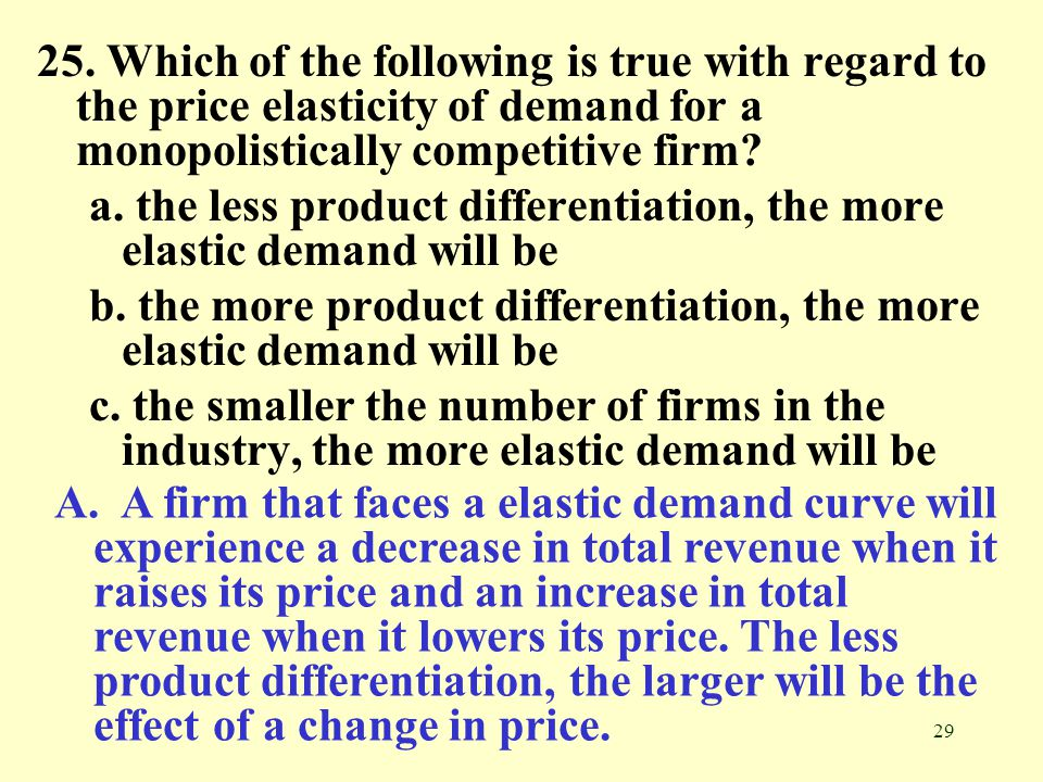 25. Which of the following is true with regard to the price elasticity of demand for a monopolistically competitive firm