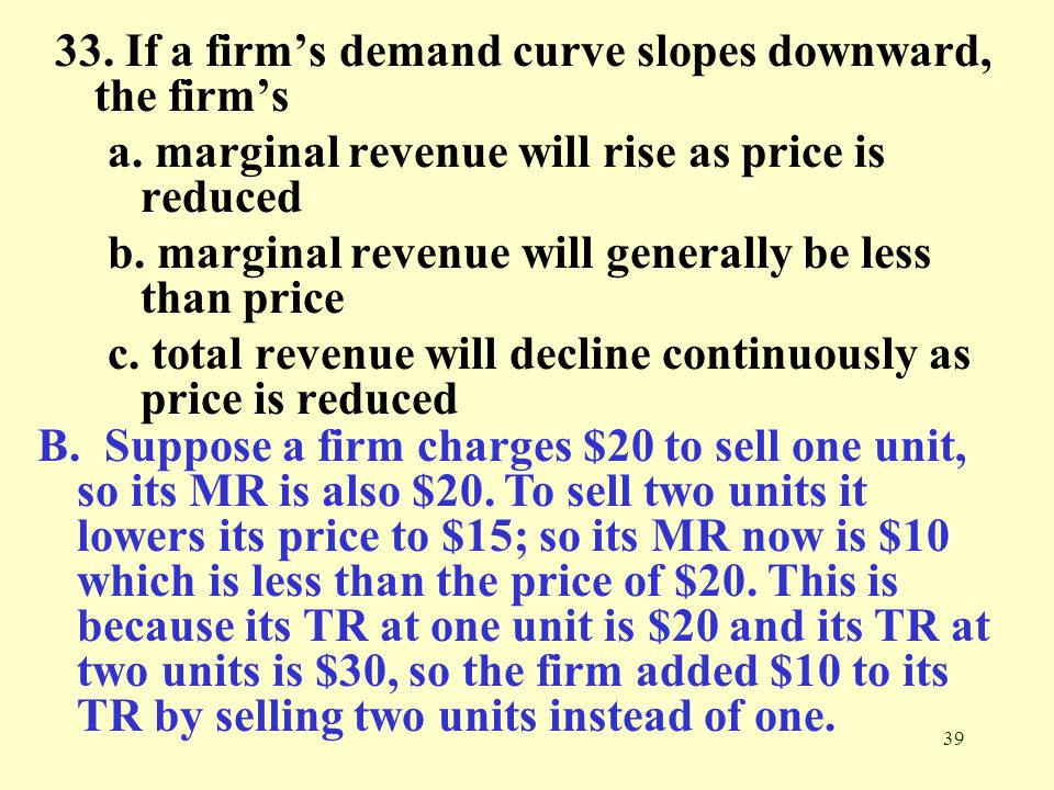 33. If a firm's demand curve slopes downward, the firm's