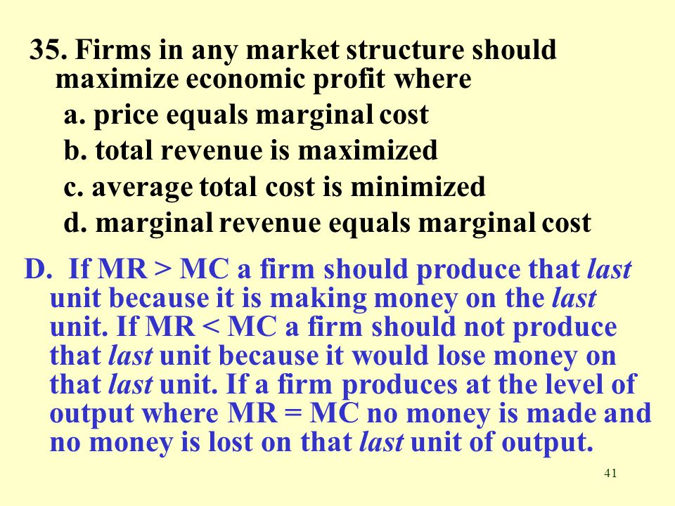 35. Firms in any market structure should maximize economic profit where