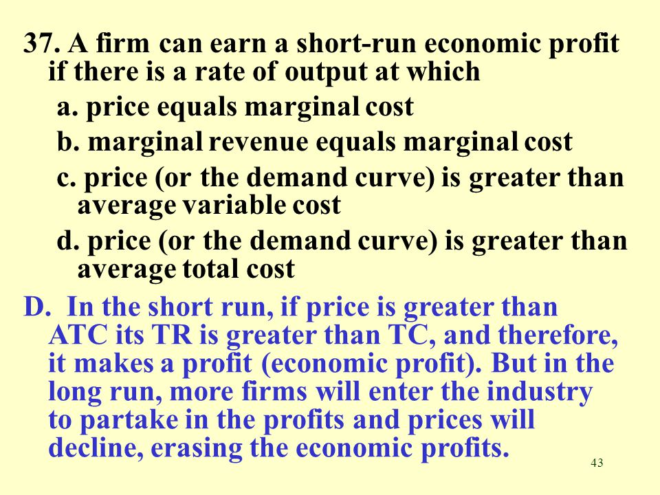 37. A firm can earn a short-run economic profit if there is a rate of output at which