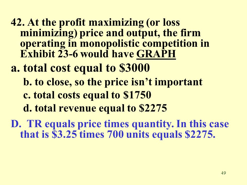 42. At the profit maximizing (or loss minimizing) price and output, the firm operating in monopolistic competition in Exhibit 23-6 would have GRAPH
