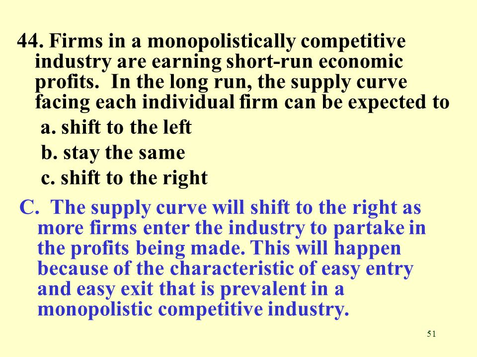 44. Firms in a monopolistically competitive industry are earning short-run economic profits. In the long run, the supply curve facing each individual firm can be expected to