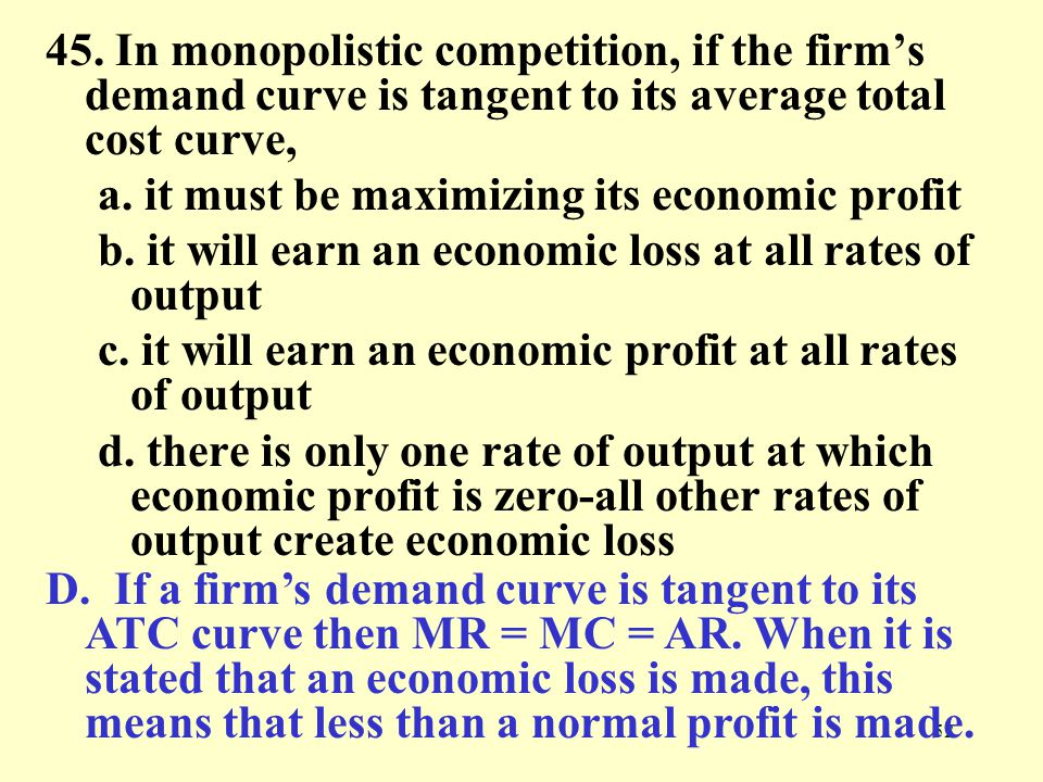 45. In monopolistic competition, if the firm's demand curve is tangent to its average total cost curve,