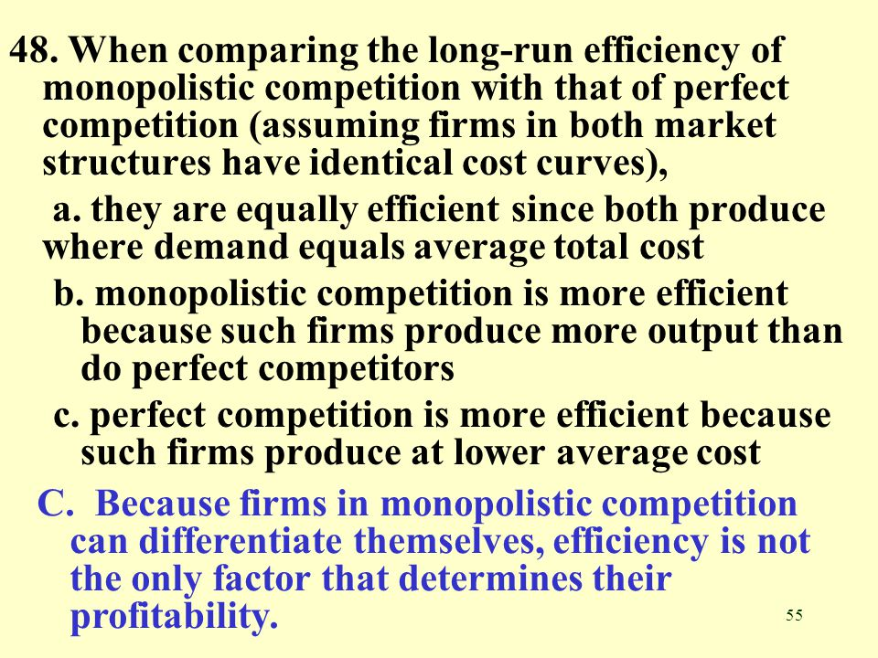 48. When comparing the long-run efficiency of monopolistic competition with that of perfect competition (assuming firms in both market structures have identical cost curves),