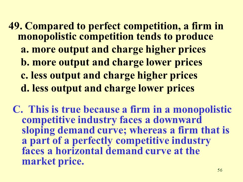 49. Compared to perfect competition, a firm in monopolistic competition tends to produce