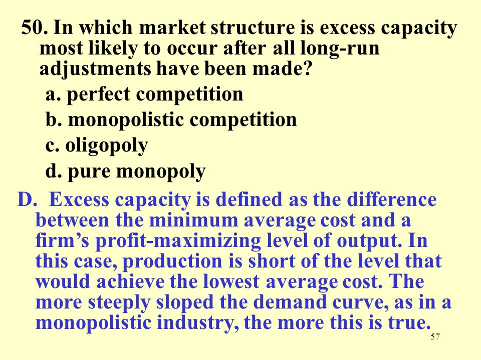50. In which market structure is excess capacity most likely to occur after all long-run adjustments have been made