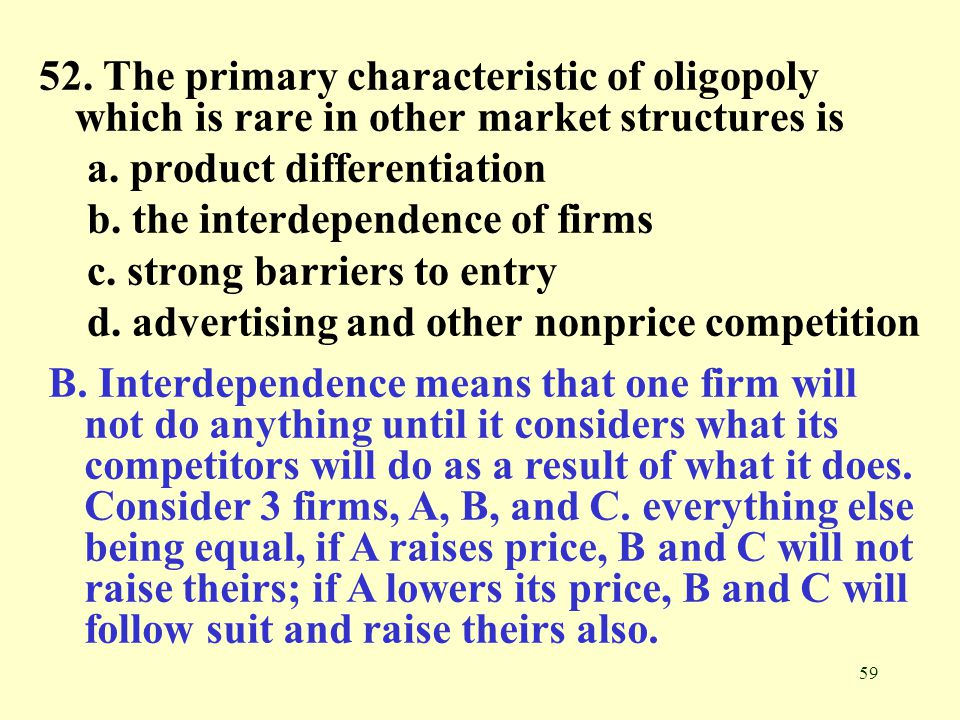 52. The primary characteristic of oligopoly which is rare in other market structures is