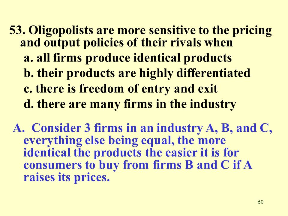 53. Oligopolists are more sensitive to the pricing and output policies of their rivals when