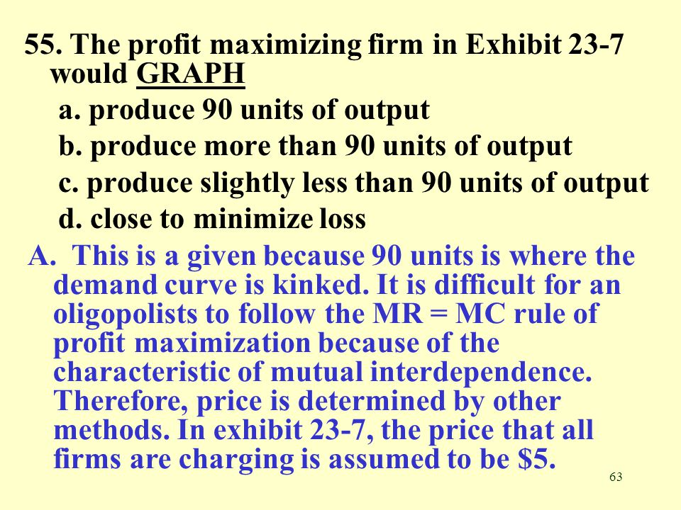 55. The profit maximizing firm in Exhibit 23-7 would GRAPH
