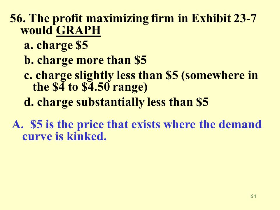 56. The profit maximizing firm in Exhibit 23-7 would GRAPH