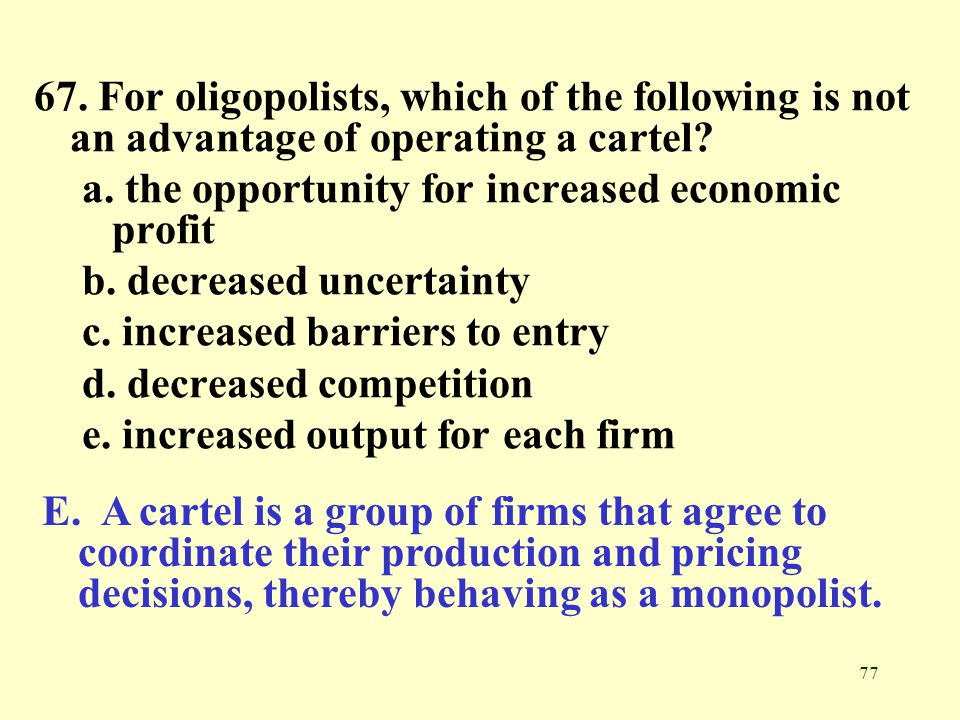 67. For oligopolists, which of the following is not an advantage of operating a cartel