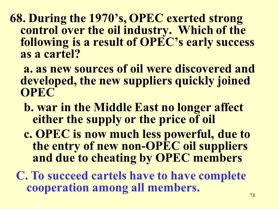 68. During the 1970's, OPEC exerted strong control over the oil industry. Which of the following is a result of OPEC's early success as a cartel