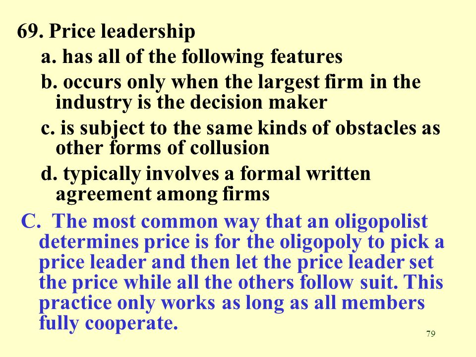 69. Price leadership a. has all of the following features. b. occurs only when the largest firm in the industry is the decision maker.