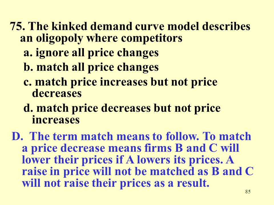 75. The kinked demand curve model describes an oligopoly where competitors