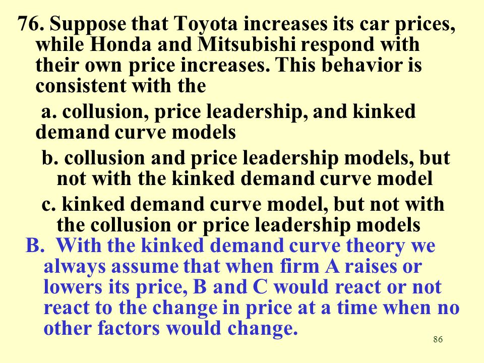 76. Suppose that Toyota increases its car prices, while Honda and Mitsubishi respond with their own price increases. This behavior is consistent with the