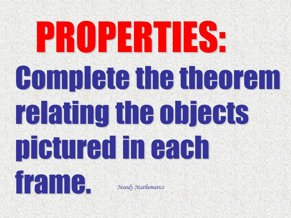 PROPERTIES: Complete the theorem relating the objects pictured in each frame.