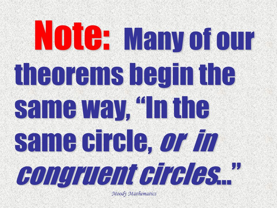 Note: Many of our theorems begin the same way, In the same circle, or in congruent circles…