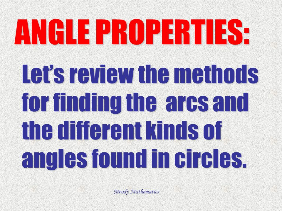 ANGLE PROPERTIES: Let's review the methods for finding the arcs and the different kinds of angles found in circles.