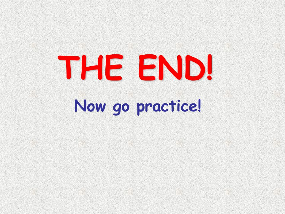 THE END! Now go practice!