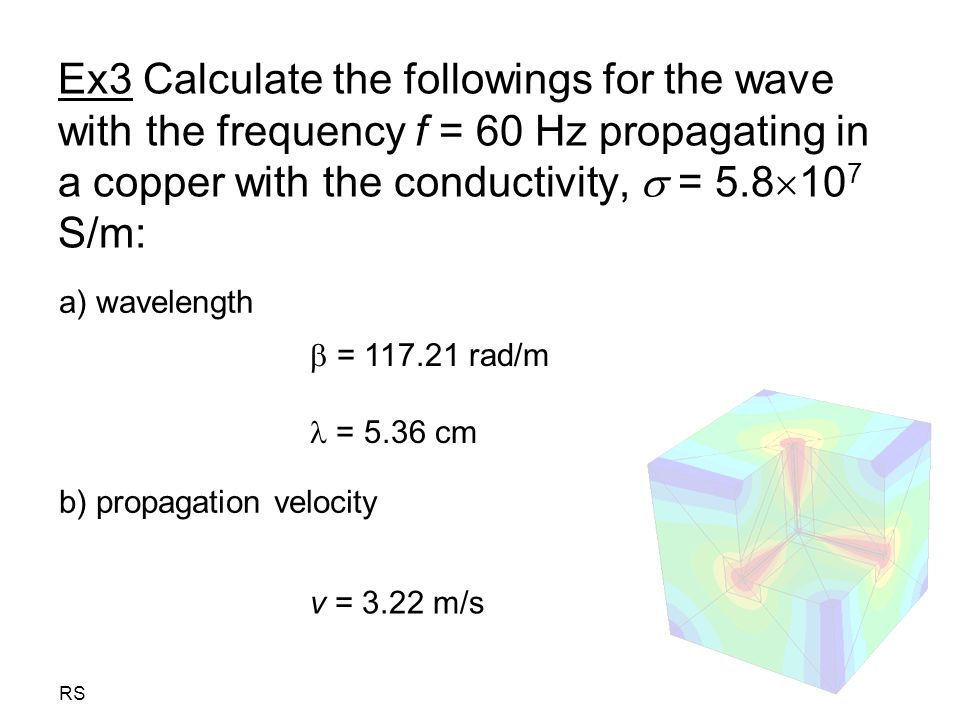 Ex3 Calculate the followings for the wave with the frequency f = 60 Hz propagating in a copper with the conductivity,  = 5.8107 S/m: