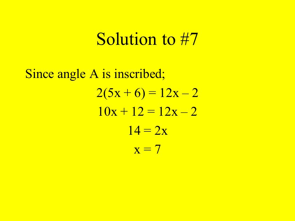 Solution to #7 Since angle A is inscribed; 2(5x + 6) = 12x – 2 10x + 12 = 12x – 2 14 = 2x x = 7