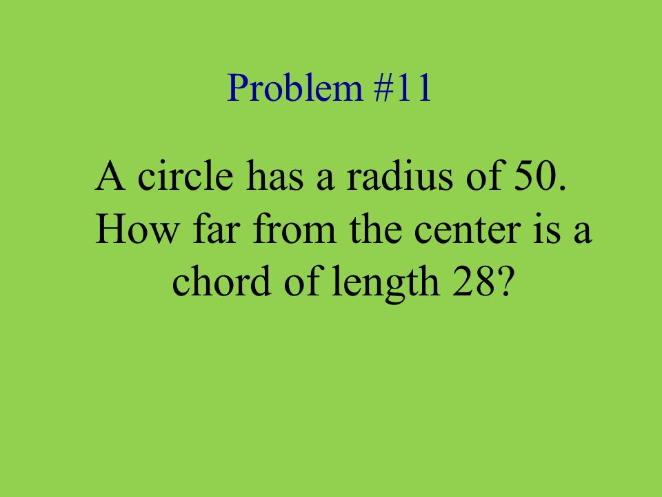 Problem #11 A circle has a radius of 50. How far from the center is a chord of length 28