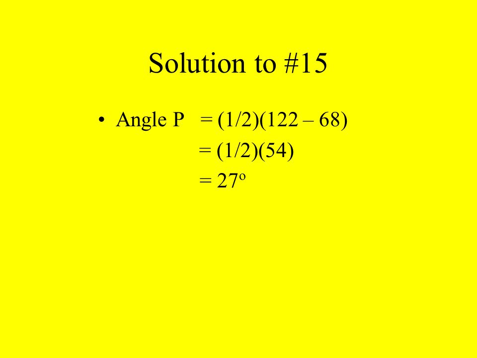 Solution to #15 Angle P = (1/2)(122 – 68) = (1/2)(54) = 27о
