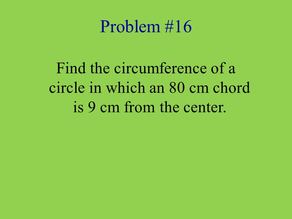 Problem #16 Find the circumference of a circle in which an 80 cm chord is 9 cm from the center.