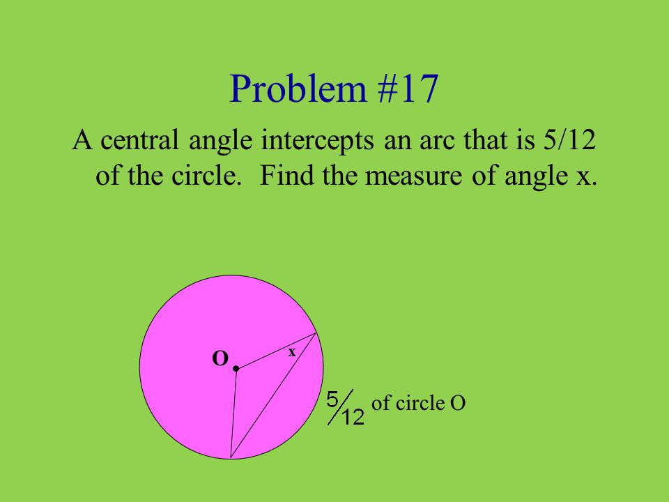 Problem #17 A central angle intercepts an arc that is 5/12 of the circle. Find the measure of angle x.