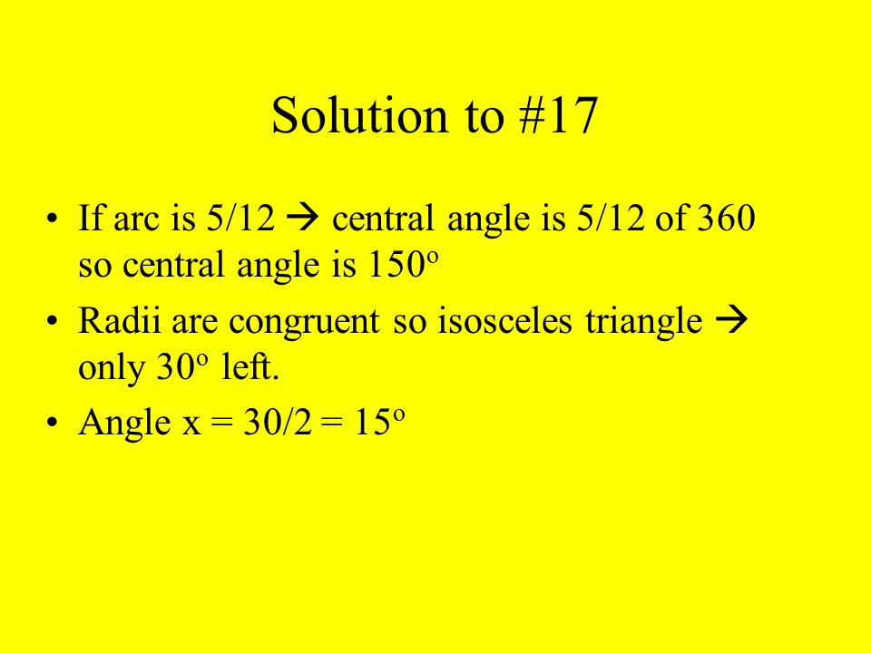 Solution to #17 If arc is 5/12  central angle is 5/12 of 360 so central angle is 150о. Radii are congruent so isosceles triangle  only 30о left.