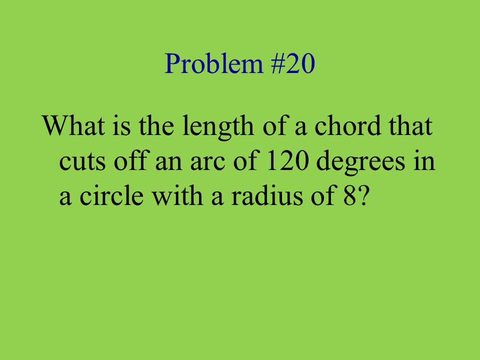 Problem #20 What is the length of a chord that cuts off an arc of 120 degrees in a circle with a radius of 8