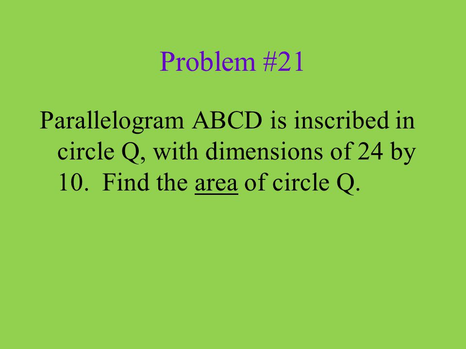 Problem #21 Parallelogram ABCD is inscribed in circle Q, with dimensions of 24 by 10.