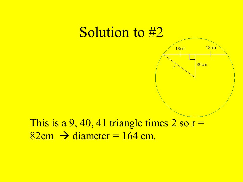 Solution to #2 This is a 9, 40, 41 triangle times 2 so r = 82cm  diameter = 164 cm.