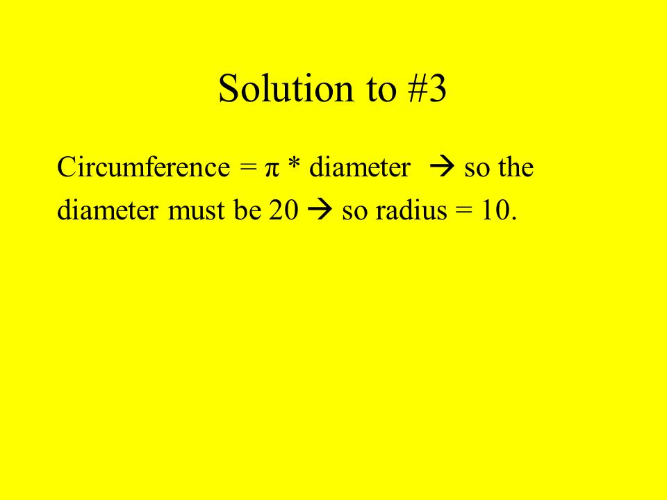 Solution to #3 Circumference = π * diameter  so the diameter must be 20  so radius = 10.
