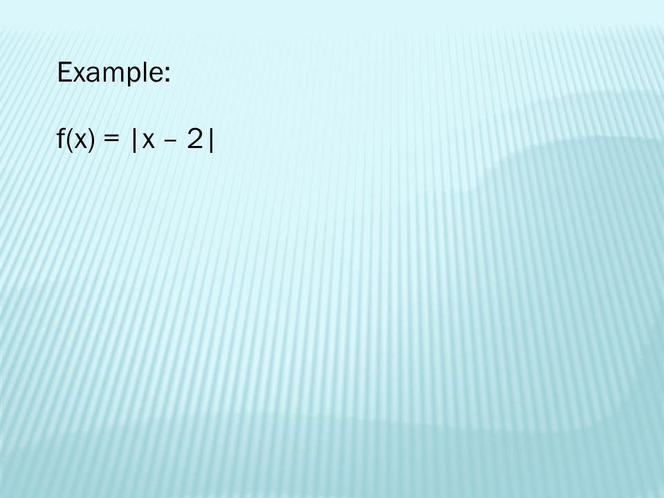 Example: f(x) = |x – 2|