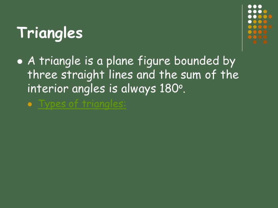 Triangles A triangle is a plane figure bounded by three straight lines and the sum of the interior angles is always 180o.