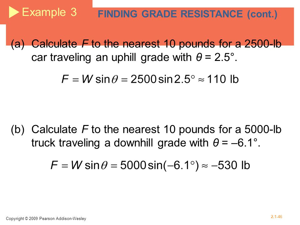 Example 3 FINDING GRADE RESISTANCE (cont.) (a) Calculate F to the nearest 10 pounds for a 2500-lb car traveling an uphill grade with θ = 2.5°.