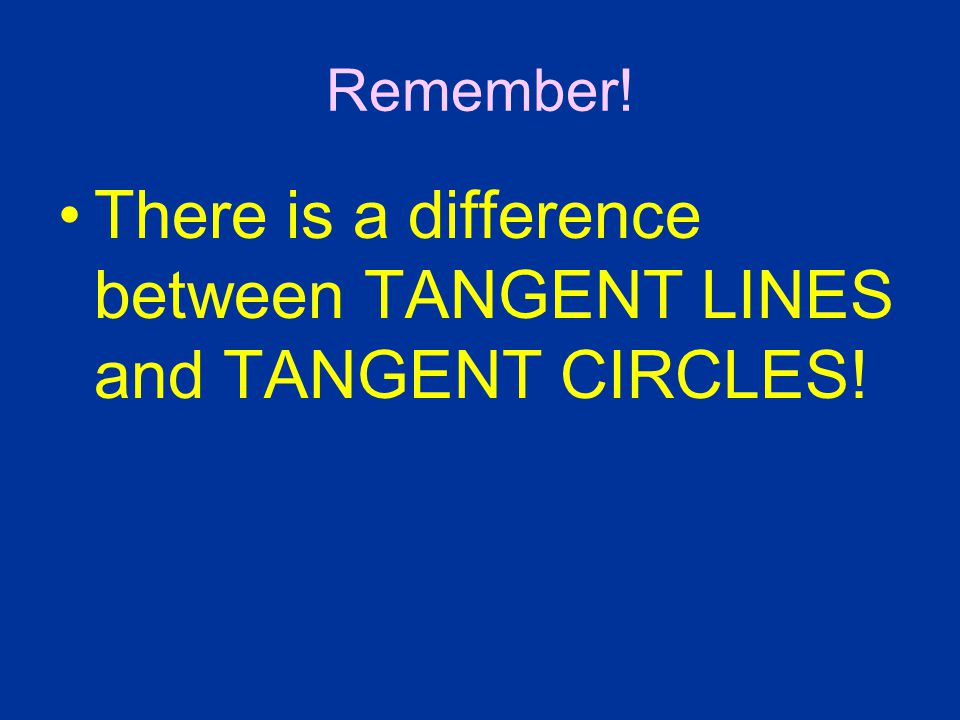 There is a difference between TANGENT LINES and TANGENT CIRCLES!