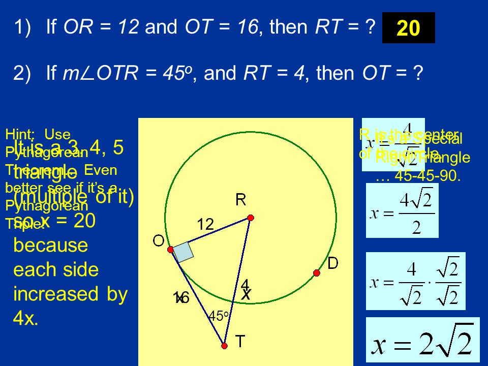 If OR = 12 and OT = 16, then RT = If m∠OTR = 45o, and RT = 4, then OT = 20.