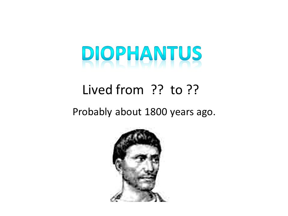 diophantus Lived from to Probably about 1800 years ago.