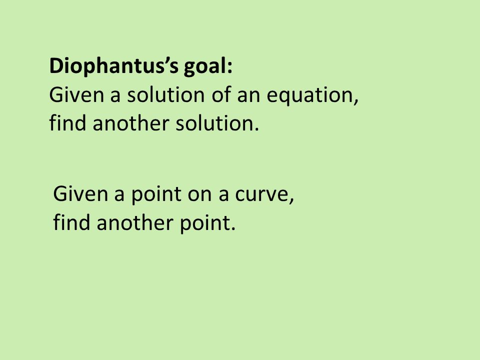 Diophantus's goal: Given a solution of an equation, find another solution. Given a point on a curve,