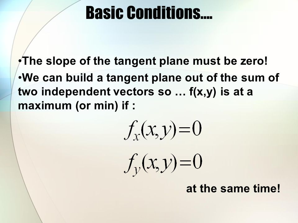Basic Conditions…. The slope of the tangent plane must be zero!