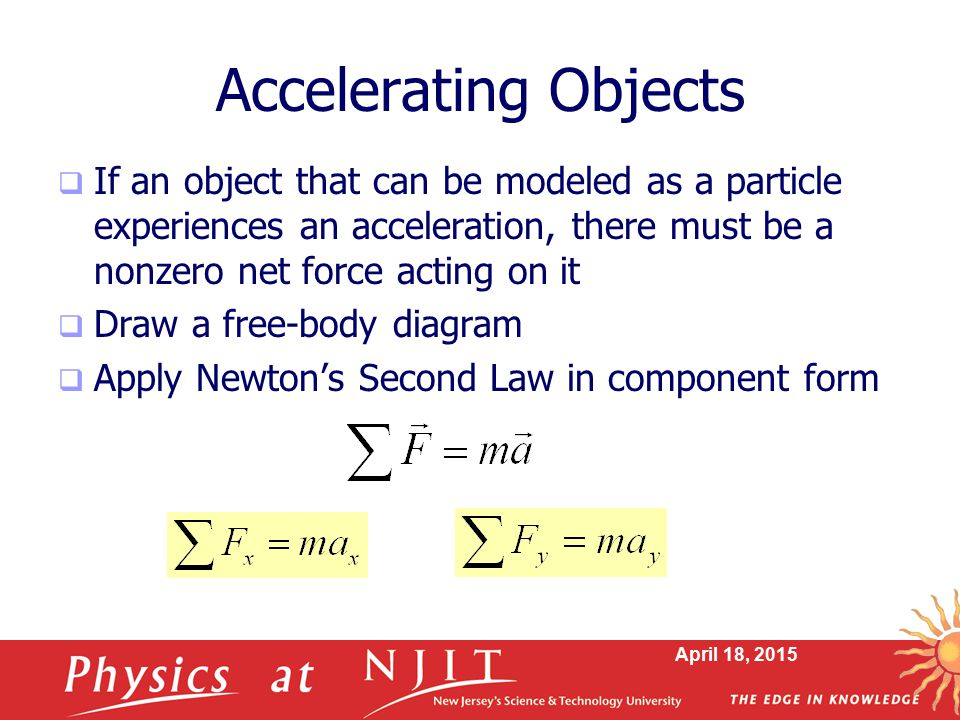 Accelerating Objects If an object that can be modeled as a particle experiences an acceleration, there must be a nonzero net force acting on it.